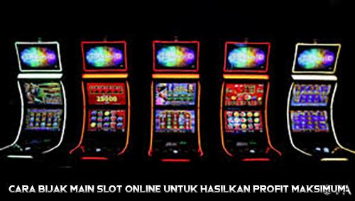 Cara Bijak Main Slot Online untuk Hasilkan Profit Maksimum