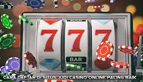 Cara Daftar di Situs Judi Casino Online Paling Baik